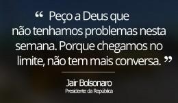 Bolsonaro diz que pede a 'Deus que não tenhamos problemas nesta semana, porque chegamos no limite'